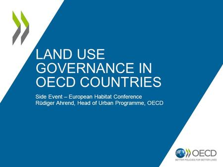 LAND USE GOVERNANCE IN OECD COUNTRIES Side Event – European Habitat Conference Rüdiger Ahrend, Head of Urban Programme, OECD.
