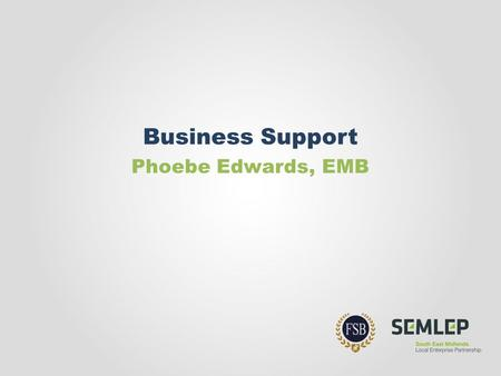Business Support Phoebe Edwards, EMB. On the menu… the policy context for business support an overview of national programmes discussion about what YOU.