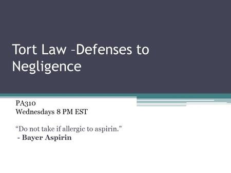 "Tort Law –Defenses to Negligence PA310 Wednesdays 8 PM EST ""Do not take if allergic to aspirin."" - Bayer Aspirin."
