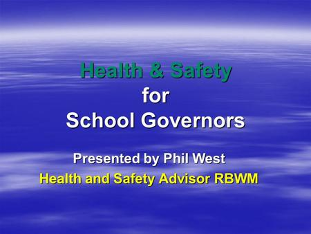 Health & Safety for School Governors Presented by Phil West Health and Safety Advisor RBWM.