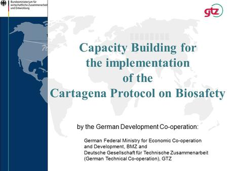 Capacity Building for the implementation of the Cartagena Protocol on Biosafety by the German Development Co-operation: German Federal Ministry for Economic.