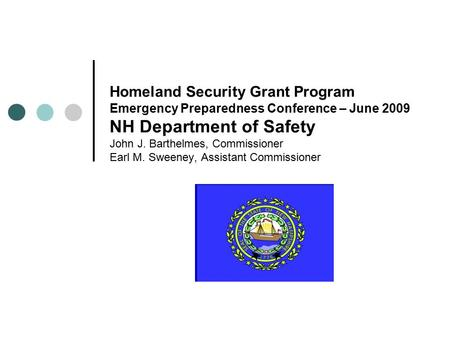 Homeland Security Grant Program Emergency Preparedness Conference – June 2009 NH Department of Safety John J. Barthelmes, Commissioner Earl M. Sweeney,