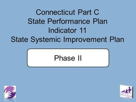Connecticut Part C State Performance Plan Indicator 11 State Systemic Improvement Plan Phase II.