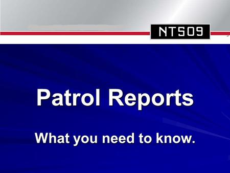 Patrol Reports What you need to know.. Why Report? To pass on information to an appropriate authority on what you see, hear or experience. To provide.
