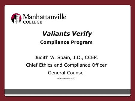 Valiants Verify Compliance Program Judith W. Spain, J.D., CCEP ® Chief Ethics and Compliance Officer General Counsel (Effective March 2016) 1.