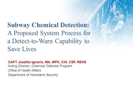 Subway Chemical Detection: A Proposed System Process for a Detect-to-Warn Capability to Save Lives CAPT Joselito Ignacio, MA, MPH, CIH, CSP, REHS Acting.