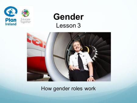 Gender Lesson 3 How gender roles work. In this lesson we are going to… Talk about what you would like to be when you grow up Look at people in different.