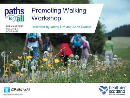 Copyright © 2014 Paths for All FOR A HAPPIER, HEALTHIER SCOTLAND Promoting Walking Workshop Delivered by Jenny Lim and Anne