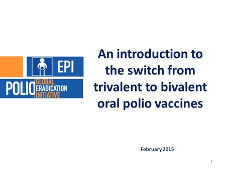 February 2015 An introduction to the switch from trivalent to bivalent oral polio vaccines 1.