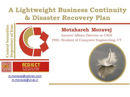A Lightweight Business Continuity & Disaster Recovery Plan Motahareh Moravej Issuers' Affairs Director at CSDI PHD. Student of Computer Engineering, UT.