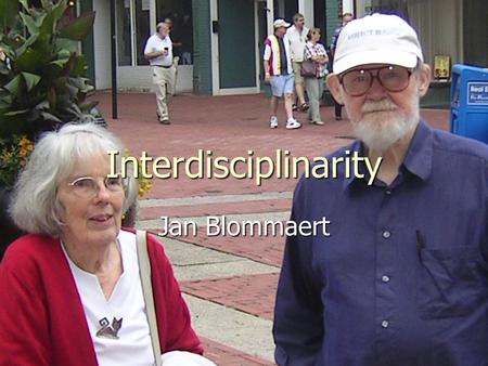Interdisciplinarity Jan Blommaert. Disciplines and perspectives President of LSA, AAA, AAAL, American Folklore Association, dean of Education at Pennsylvania.
