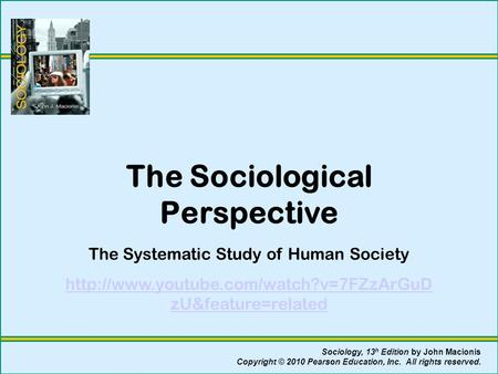 The Sociological Perspective The Systematic Study of Human Society  zU&feature=related Sociology, 13 h Edition.