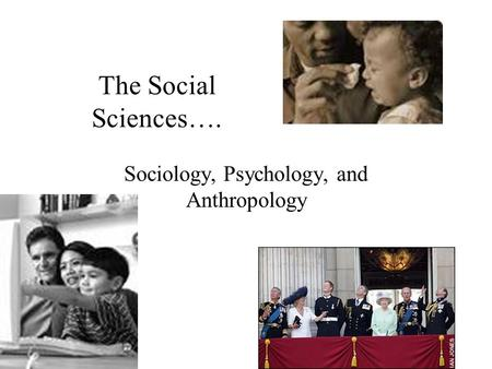 The Social Sciences…. Sociology, Psychology, and Anthropology.