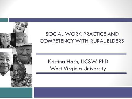 SOCIAL WORK PRACTICE AND COMPETENCY WITH RURAL ELDERS Kristina Hash, LICSW, PhD West Virginia University.