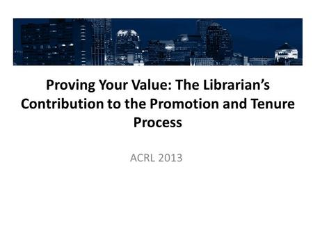 Proving Your Value: The Librarian's Contribution to the Promotion and Tenure Process ACRL 2013.