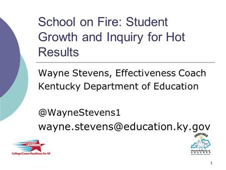 School on Fire: Student Growth and Inquiry for Hot Results Wayne Stevens, Effectiveness Coach Kentucky Department of