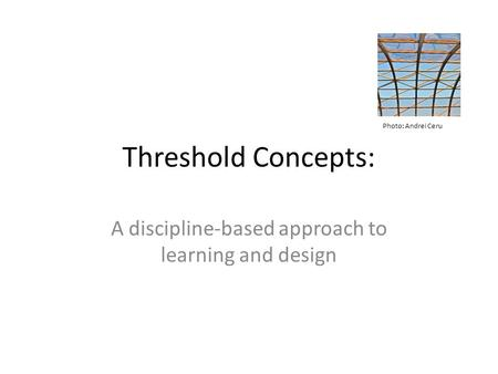 Threshold Concepts: A discipline-based approach to learning and design Photo: Andrei Ceru.