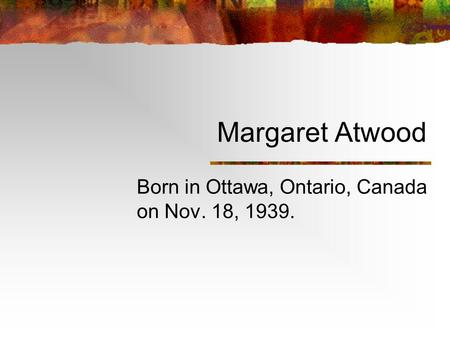 Margaret Atwood Born in Ottawa, Ontario, Canada on Nov. 18, 1939.