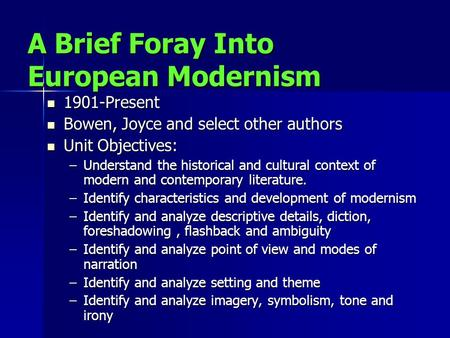 A Brief Foray Into European Modernism 1901-Present 1901-Present Bowen, Joyce and select other authors Bowen, Joyce and select other authors Unit Objectives:
