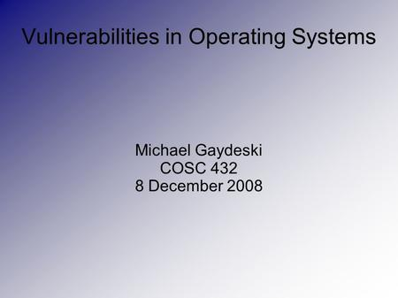 Vulnerabilities in Operating Systems Michael Gaydeski COSC 432 8 December 2008.