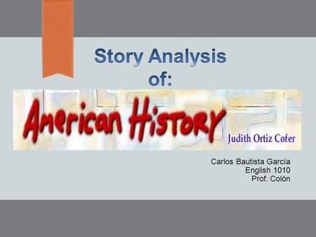 "Carlos Bautista García English 1010 Prof. Colón. Introduction  In this presentation, I'm going to explain the most important elements of the Story: ""American."