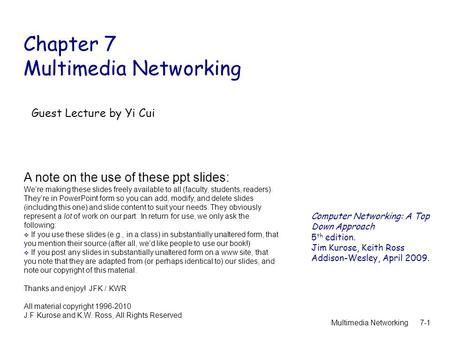 Multimedia Networking7-1 Chapter 7 Multimedia Networking A note on the use of these ppt slides: We're making these slides freely available to all (faculty,