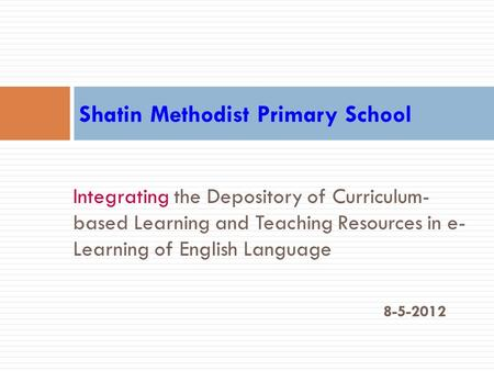 Integrating the Depository of Curriculum- based Learning and Teaching Resources in e- Learning of English Language 8-5-2012 Shatin Methodist Primary School.
