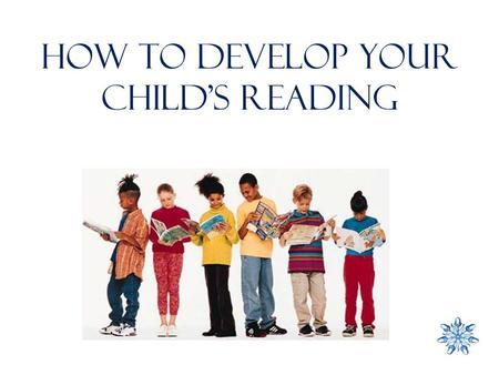 How to DEVELOP YOUR CHILD'S READING. Do you have a favourite read? A great book (was it written for a child or adult, or both?) A weekly magazine The.