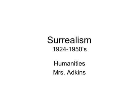 Surrealism 1924-1950's Humanities Mrs. Adkins. History/Background Primarily European movement Heavily influenced by _____________ –we repress our real.