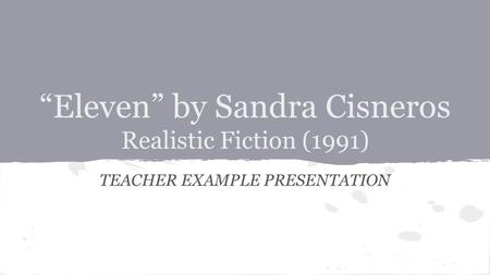 """Eleven"" by Sandra Cisneros Realistic Fiction (1991) TEACHER EXAMPLE PRESENTATION."