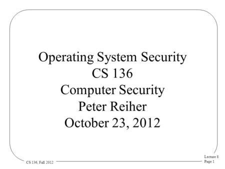 Lecture 8 Page 1 CS 136, Fall 2012 Operating System Security CS 136 Computer Security Peter Reiher October 23, 2012.
