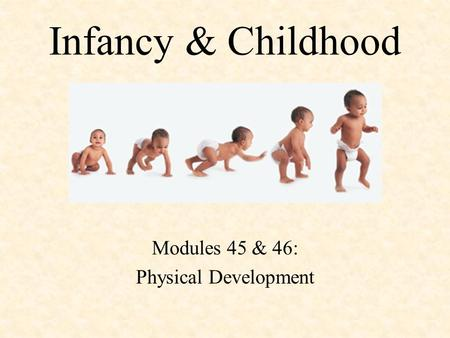 Infancy & Childhood Modules 45 & 46: Physical Development.