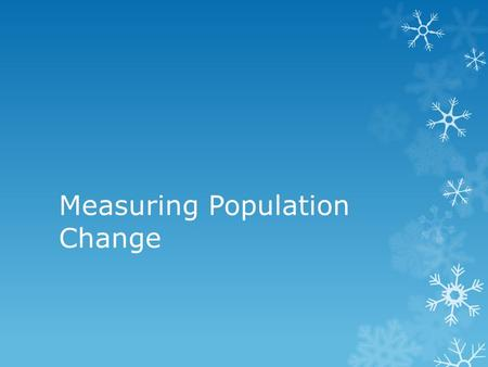 Measuring Population Change. Measuring Change - Birthrate Demography – the area of sociology devoted to the study of human populations Birthrate: the.