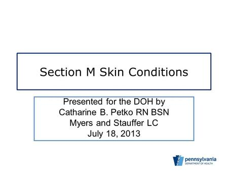 Section M Skin Conditions Presented for the DOH by Catharine B. Petko RN BSN Myers and Stauffer LC July 18, 2013.