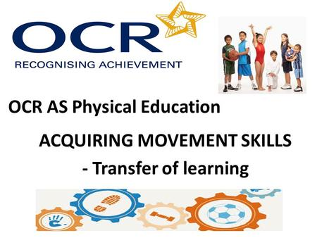 OCR AS Physical Education ACQUIRING MOVEMENT SKILLS - Transfer of learning.