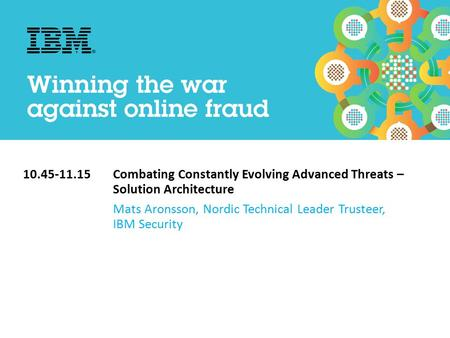 10.45-11.15Combating Constantly Evolving Advanced Threats – Solution Architecture Mats Aronsson, Nordic Technical Leader Trusteer, IBM Security.