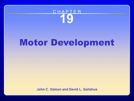 Chapter 19 Motor Development 19 Motor Development John C. Ozmun and David L. Gallahue C H A P T E R.