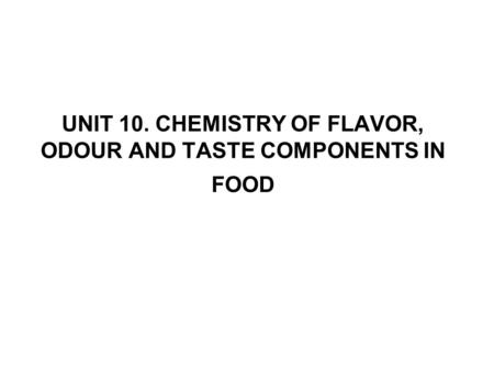 UNIT 10. CHEMISTRY OF FLAVOR, ODOUR AND TASTE COMPONENTS IN FOOD