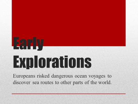 Early Explorations Europeans risked dangerous ocean voyages to discover sea routes to other parts of the world.