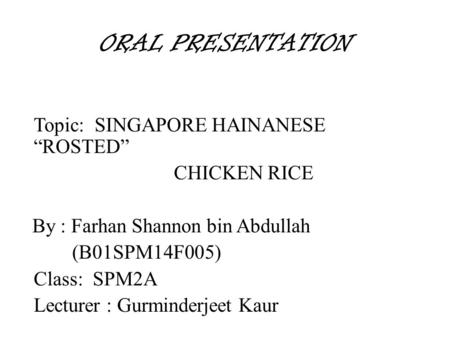 "ORAL PRESENTATION Topic: SINGAPORE HAINANESE ""ROSTED"" CHICKEN RICE By : Farhan Shannon bin Abdullah (B01SPM14F005) Class: SPM2A Lecturer : Gurminderjeet."