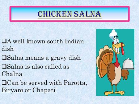  A well known south Indian dish  Salna means a gravy dish  Salna is also called as Chalna  Can be served with Parotta, Biryani or Chapati.