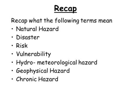 Recap Recap what the following terms mean Natural Hazard Disaster Risk