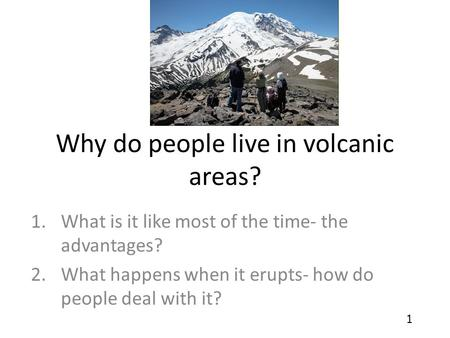 Why do people live in volcanic areas? 1.What is it like most of the time- the advantages? 2.What happens when it erupts- how do people deal with it? 1.