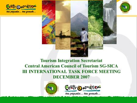 Tourism Integration Secretariat Central American Council of Tourism SG-SICA III INTERNATIONAL TASK FORCE MEETING DECEMBER 2007.
