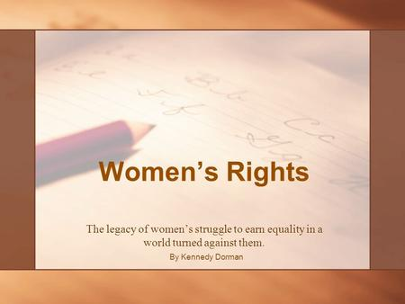 Women's Rights The legacy of women's struggle to earn equality in a world turned against them. By Kennedy Dorman.