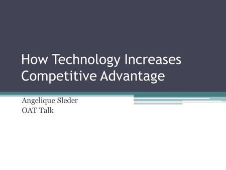 How Technology Increases Competitive Advantage Angelique Sleder OAT Talk.