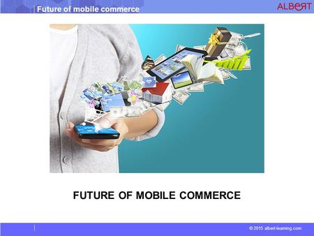 Future of mobile commerce © 2015 albert-learning.com FUTURE OF MOBILE COMMERCE.