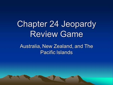 Chapter 24 Jeopardy Review Game Australia, New Zealand, and The Pacific Islands.