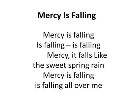 Mercy Is Falling Mercy is falling Is falling – is falling Mercy, it falls Like the sweet spring rain Mercy is falling is falling all over me.