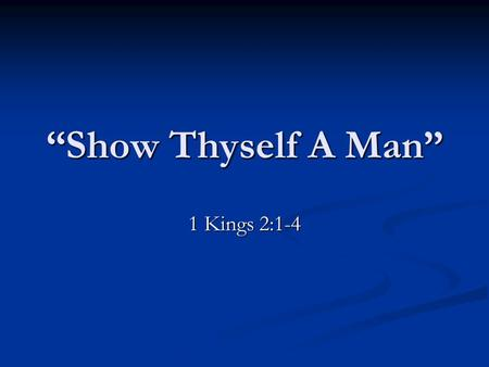 """Show Thyself A Man"" 1 Kings 2:1-4. Jeremiah 5:1 ""Run ye to and fro through the streets of Jerusalem, and see now, and know, and seek in the broad places."